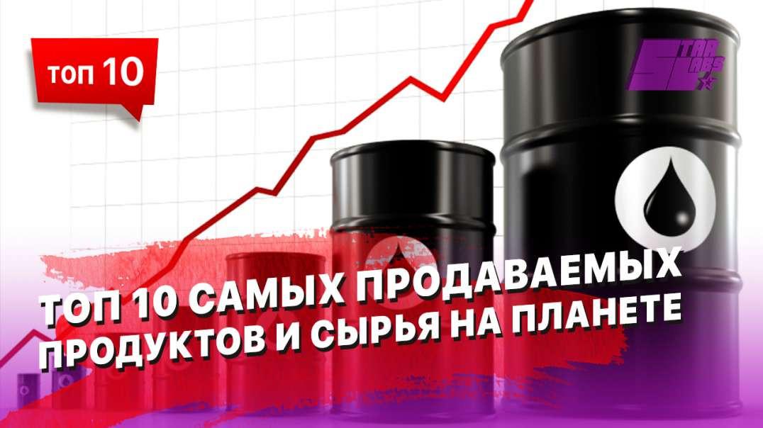 ТОП 10 самых продаваемых продуктов и сырья на Планете